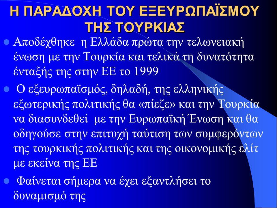 Η ΠΑΡΑΔΟΧΗ ΤΟΥ ΕΞΕΥΡΩΠΑΪΣΜΟΥ ΤΗΣ ΤΟΥΡΚΙΑΣ Αποδέχθηκε η Ελλάδα πρώτα την τελωνειακή ένωση με την Τουρκία και τελικά τη δυνατότητα ένταξής της στην ΕΕ το 1999 Ο εξευρωπαϊσμός, δηλαδή, της ελληνικής εξωτερικής πολιτικής θα «πίεζε» και την Τουρκία να διασυνδεθεί με την Ευρωπαϊκή Ένωση και θα οδηγούσε στην επιτυχή ταύτιση των συμφερόντων της τουρκικής πολιτικής και της οικονομικής ελίτ με εκείνα της ΕΕ Φαίνεται σήμερα να έχει εξαντλήσει το δυναμισμό της