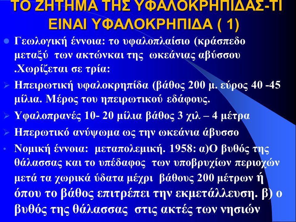 ΤΟ ΖΗΤΗΜΑ ΤΗΣ ΥΦΑΛΟΚΡΗΠΙΔΑΣ-ΤΙ ΕΙΝΑΙ ΥΦΑΛΟΚΡΗΠΙΔΑ ( 1) ΤΟ ΖΗΤΗΜΑ ΤΗΣ ΥΦΑΛΟΚΡΗΠΙΔΑΣ-ΤΙ ΕΙΝΑΙ ΥΦΑΛΟΚΡΗΠΙΔΑ ( 1) Γεωλογική έννοια: το υφαλοπλαίσιο (κράσπεδο μεταξύ των ακτώνκαι της ωκεάνιας αβύσσου.Χωρίζεται σε τρία:  Ηπειρωτική υφαλοκρηπίδα (βάθος 200 μ.