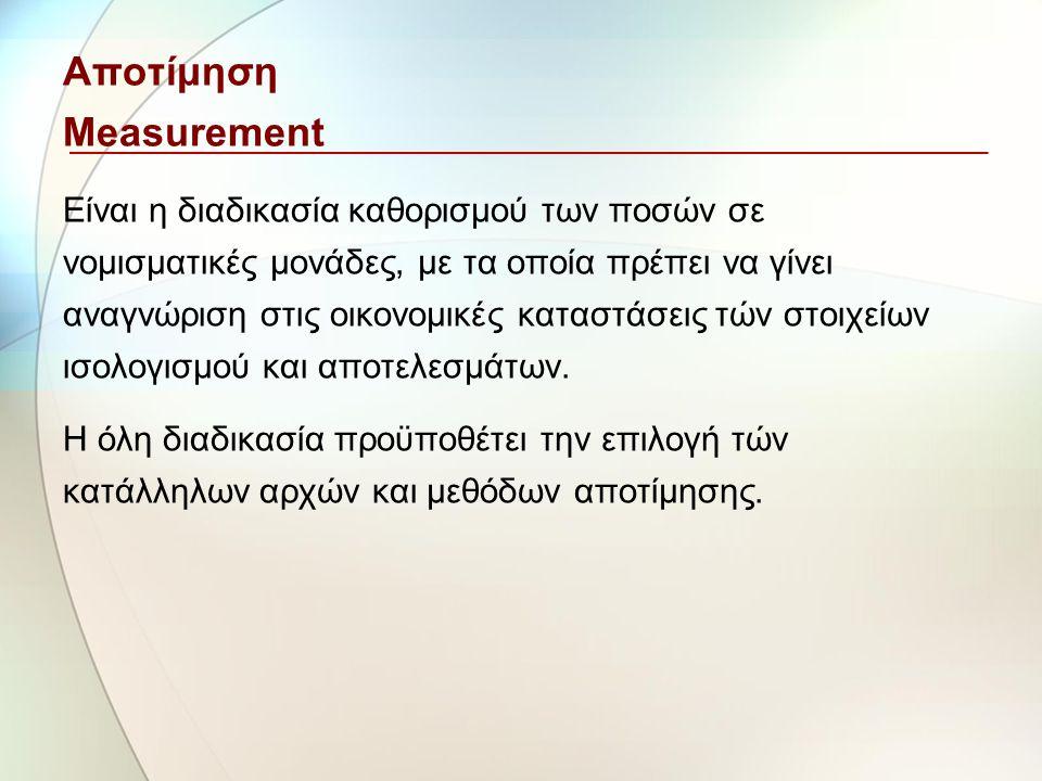 Αποτίμηση Measurement Είναι η διαδικασία καθορισμού των ποσών σε νομισματικές μονάδες, με τα οποία πρέπει να γίνει αναγνώριση στις οικονομικές καταστά