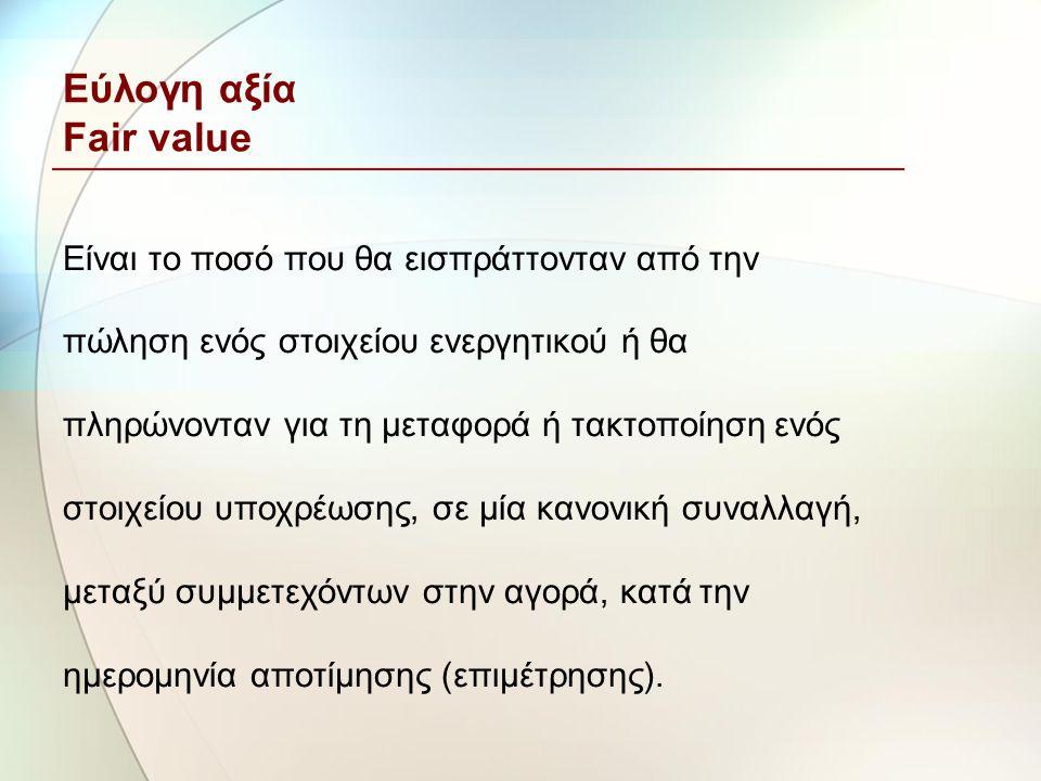 Εύλογη αξία Fair value Είναι το ποσό που θα εισπράττονταν από την πώληση ενός στοιχείου ενεργητικού ή θα πληρώνονταν για τη μεταφορά ή τακτοποίηση ενό