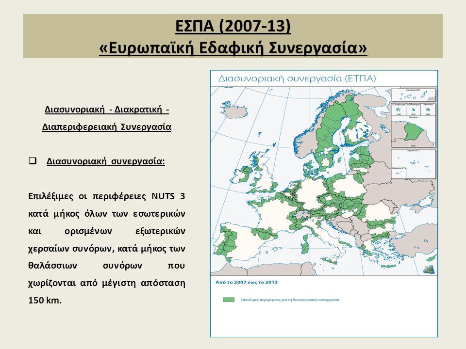 ΕΣΠΑ (2007-13) «Ευρωπαϊκή Εδαφική Συνεργασία» Διασυνοριακή - Διακρατική - Διαπεριφερειακή Συνεργασία  Διασυνοριακή συνεργασία: Επιλέξιμες οι περιφέρειες NUTS 3 κατά μήκος όλων των εσωτερικών και ορισμένων εξωτερικών χερσαίων συνόρων, κατά μήκος των θαλάσσιων συνόρων που χωρίζονται από μέγιστη απόσταση 150 km.