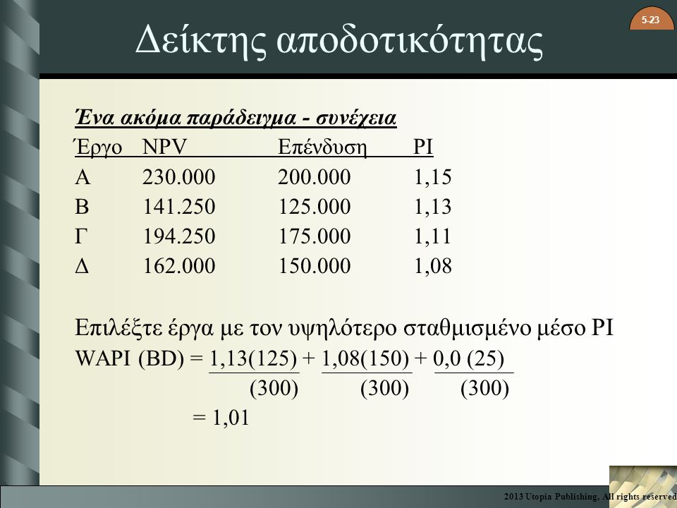 5-23 Δείκτης αποδοτικότητας Ένα ακόμα παράδειγμα - συνέχεια ΈργοNPV ΕπένδυσηPI A230.000200.0001,15 B141.250125.0001,13 Γ194.250175.0001,11 Δ162.000150