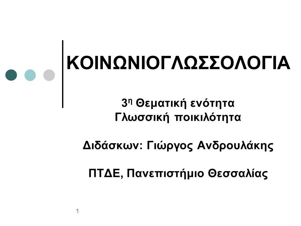 ΚΟΙΝΩΝΙΟΓΛΩΣΣΟΛΟΓΙΑ 3 η Θεματική ενότητα Γλωσσική ποικιλότητα Διδάσκων: Γιώργος Ανδρουλάκης ΠΤΔΕ, Πανεπιστήμιο Θεσσαλίας 1