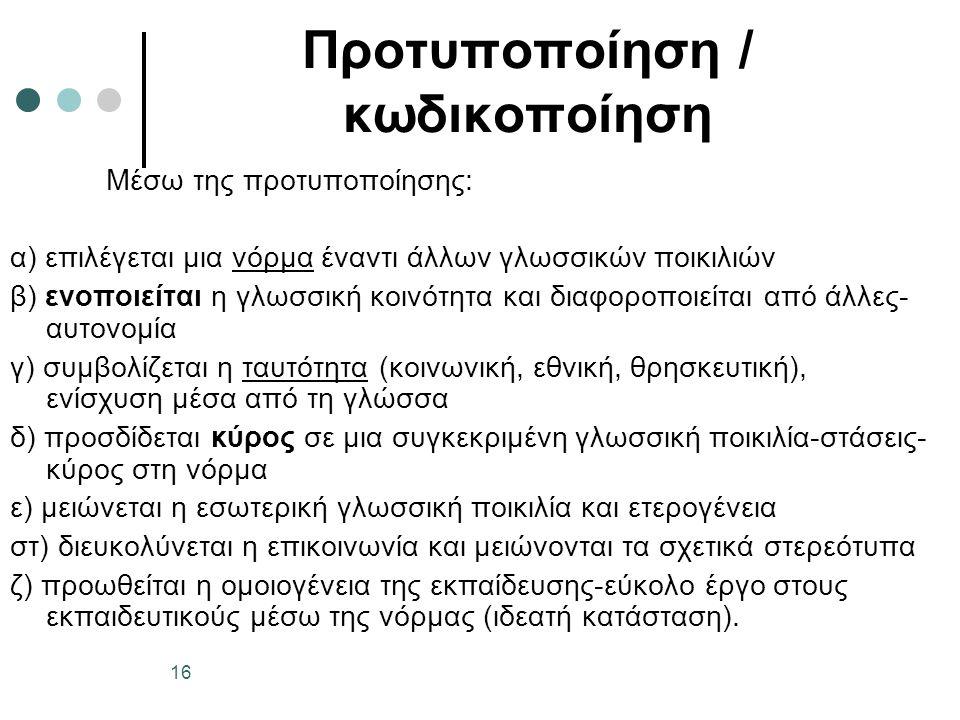 Προτυποποίηση / κωδικοποίηση Μέσω της προτυποποίησης: α) επιλέγεται μια νόρμα έναντι άλλων γλωσσικών ποικιλιών β) ενοποιείται η γλωσσική κοινότητα και