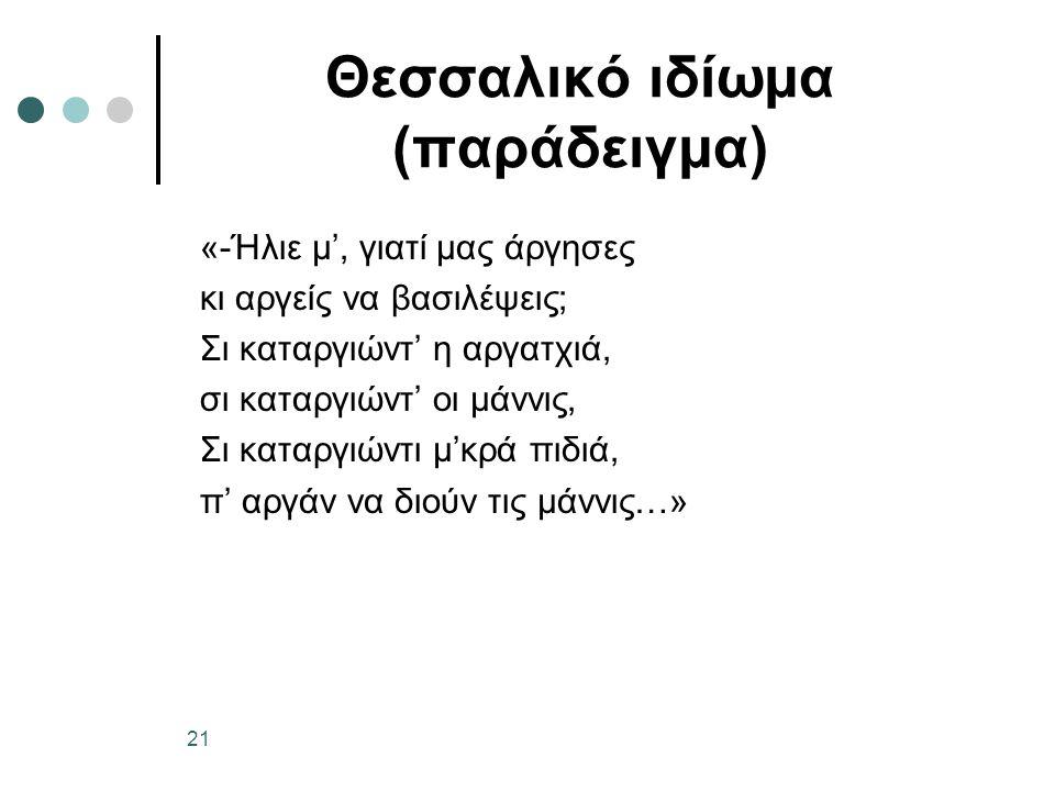 Θεσσαλικό ιδίωμα (παράδειγμα) «-Ήλιε μ', γιατί μας άργησες κι αργείς να βασιλέψεις; Σι καταργιώντ' η αργατχιά, σι καταργιώντ' οι μάννις, Σι καταργιώντι μ'κρά πιδιά, π' αργάν να διούν τις μάννις…» 21