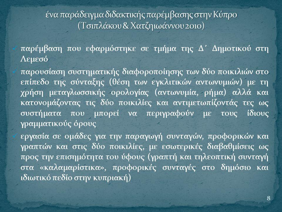 διδακτικοί στόχοι (Τσιπλάκου & Χατζηιωάννου 2010:621)  η αύξηση της γλωσσικής ενημερότητας των μαθητών σε σχέση με στοιχεία της κυπριακής μορφολογίας και σύνταξης (μορφολογία και συντακτική θέση των εγκλιτικών αντωνυμιών)  ο εντοπισμός των διαφορών με τις αντίστοιχες συντάξεις της κοινής νέας ελληνικής  η ενίσχυση της επίγνωσης ότι η γραμματική της διαλέκτου εμφανίζει συστηματικότητα  η επαγωγική κατάκτηση των παραπάνω μέσα από ένα δομημένο μοντέλο διδασκαλίας με κέντρο συγκεκριμένο κειμενικό είδος (την προφορική και γραπτή συνταγή) και τις παραλλαγές του  η κατανόηση της κειμενικής οργάνωσης του συγκεκριμένου κειμενικού είδους  η ενίσχυση της υφολογικής και κοινωνιογλωσσικής ενημερότητας 9