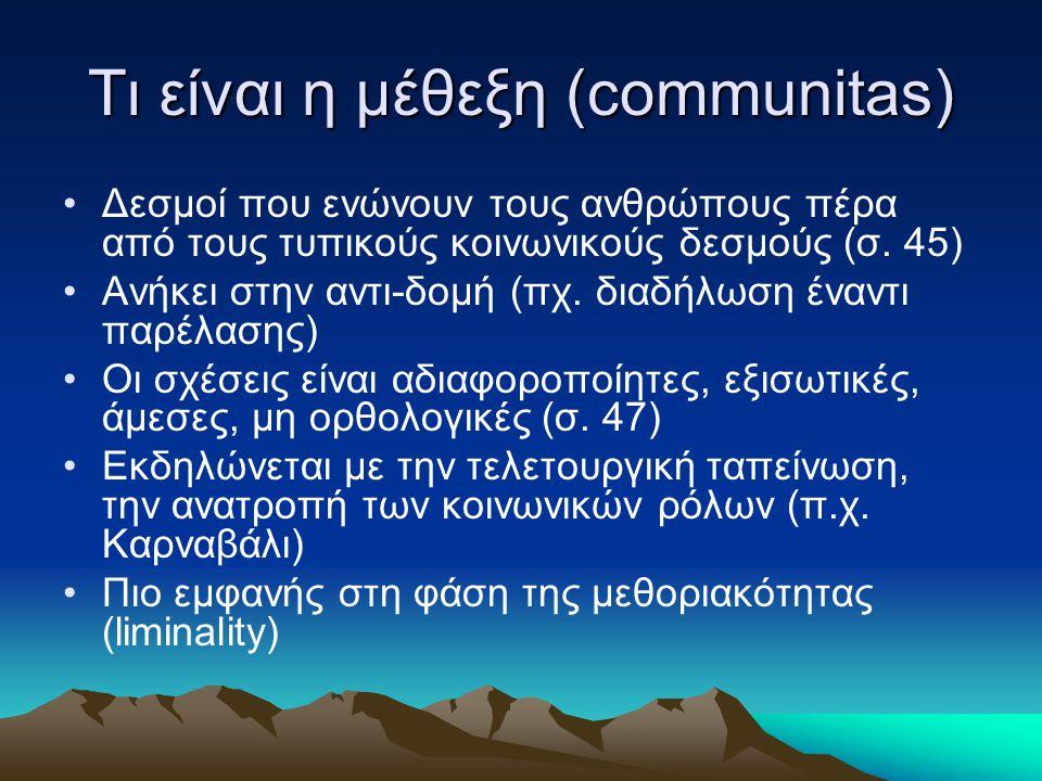 Τι είναι η μέθεξη (communitas) Δεσμοί που ενώνουν τους ανθρώπους πέρα από τους τυπικούς κοινωνικούς δεσμούς (σ. 45) Ανήκει στην αντι-δομή (πχ. διαδήλω