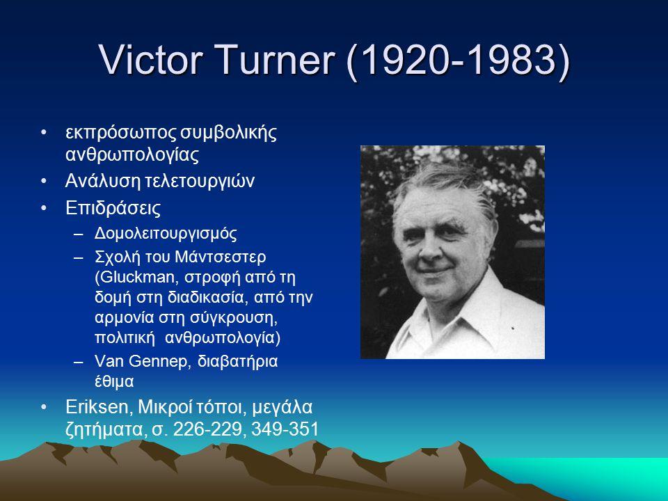 Victor Turner (1920-1983) εκπρόσωπος συμβολικής ανθρωπολογίας Ανάλυση τελετουργιών Επιδράσεις –Δομολειτουργισμός –Σχολή του Μάντσεστερ (Gluckman, στρο