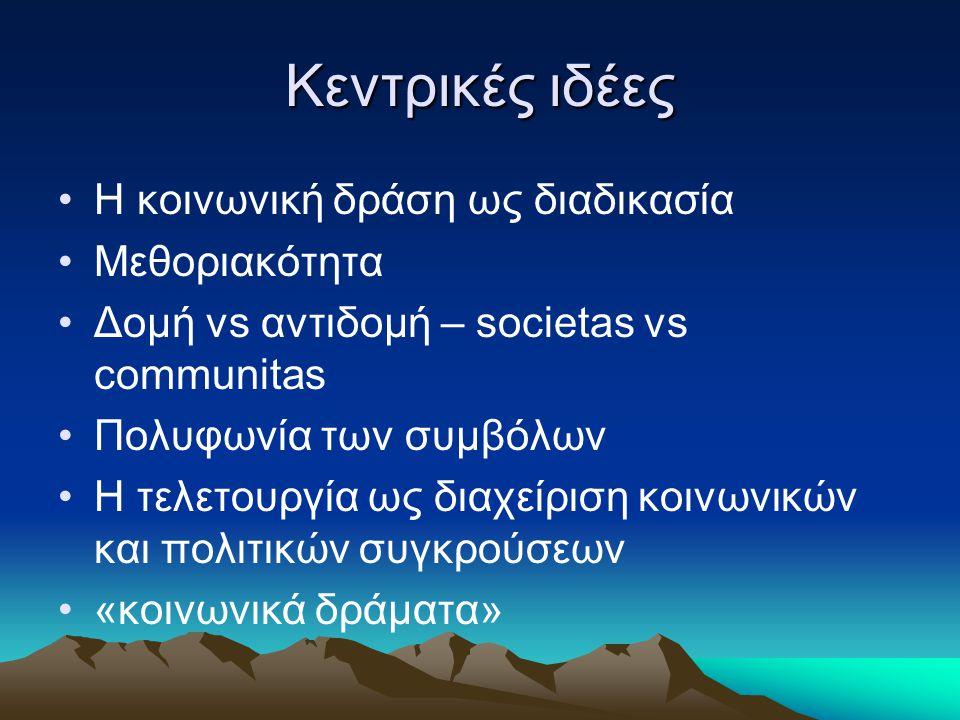 Κεντρικές ιδέες Η κοινωνική δράση ως διαδικασία Μεθοριακότητα Δομή vs αντιδομή – societas vs communitas Πολυφωνία των συμβόλων Η τελετουργία ως διαχεί