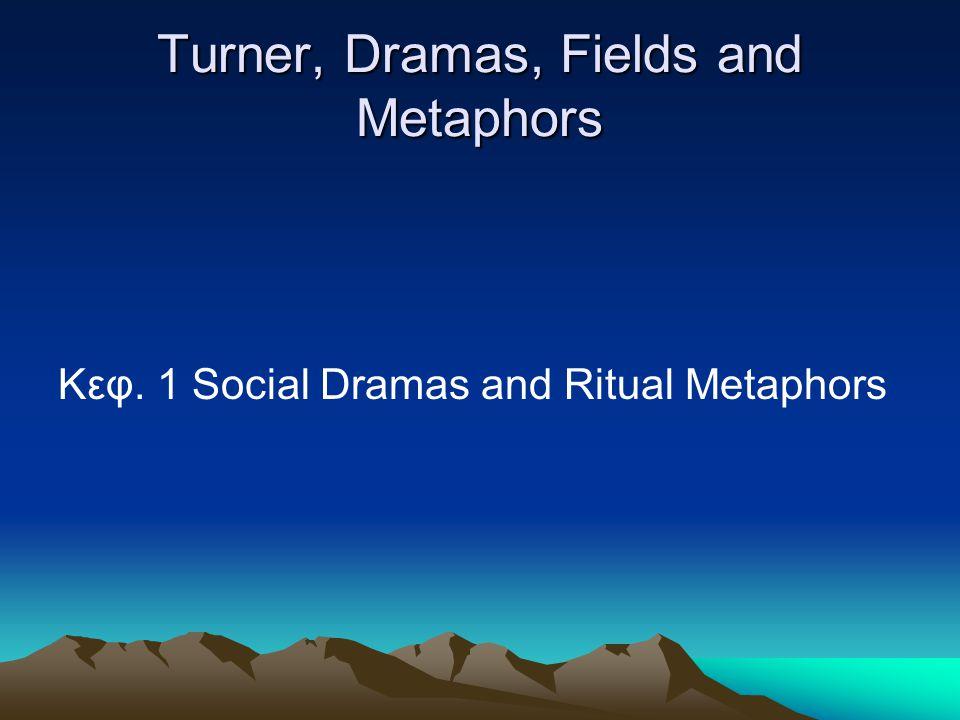 Turner, Dramas, Fields and Metaphors Κεφ. 1 Social Dramas and Ritual Metaphors