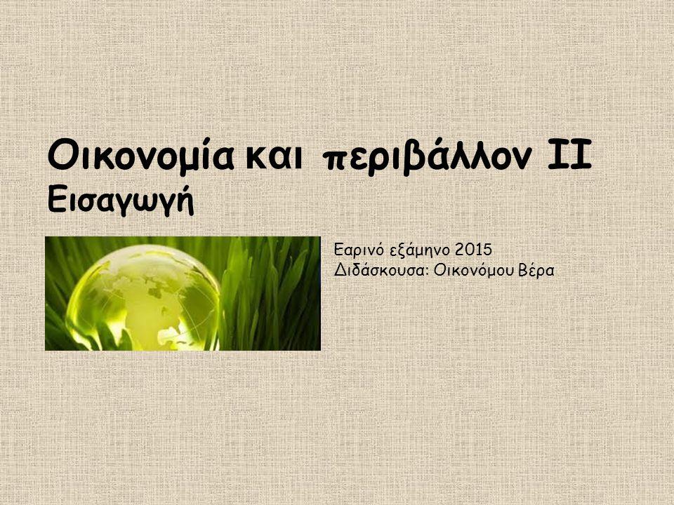 Οικονομία και περιβάλλον ΙΙ Εισαγωγή Εαρινό εξάμηνο 201 5 Διδάσκουσα: Οικονόμου Βέρα