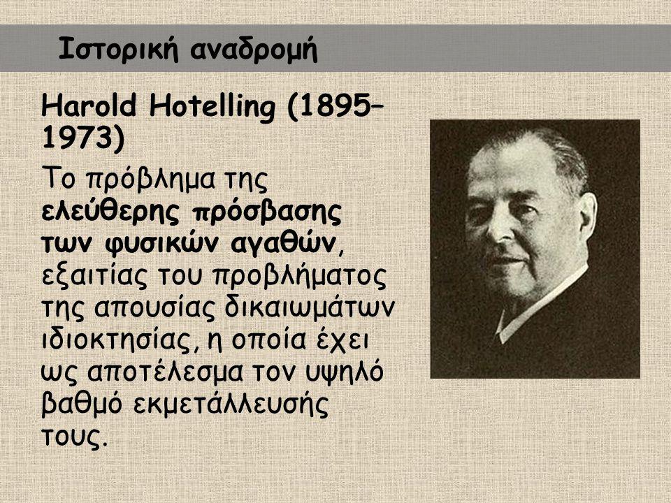 Harold Hotelling (1895– 1973) Το πρόβλημα της ελεύθερης πρόσβασης των φυσικών αγαθών, εξαιτίας του προβλήματος της απουσίας δικαιωμάτων ιδιοκτησίας, η