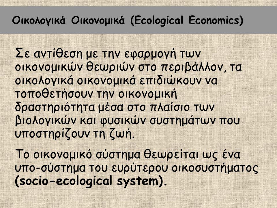 Οικολογικά Οικονομικά (Ecological Economics) Σε αντίθεση με την εφαρμογή των οικονομικών θεωριών στο περιβάλλον, τα οικολογικά οικονομικά επιδιώκουν ν