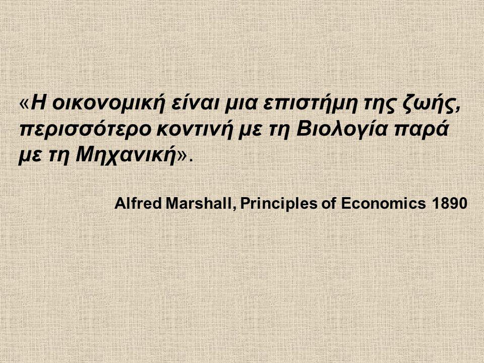 «Η οικονομική είναι μια επιστήμη της ζωής, περισσότερο κοντινή με τη Βιολογία παρά με τη Μηχανική». Alfred Marshall, Principles of Economics 1890
