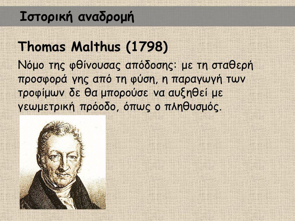 Thomas Malthus (1798) Νόμο της φθίνουσας απόδοσης: με τη σταθερή προσφορά γης από τη φύση, η παραγωγή των τροφίμων δε θα μπορούσε να αυξηθεί με γεωμετ