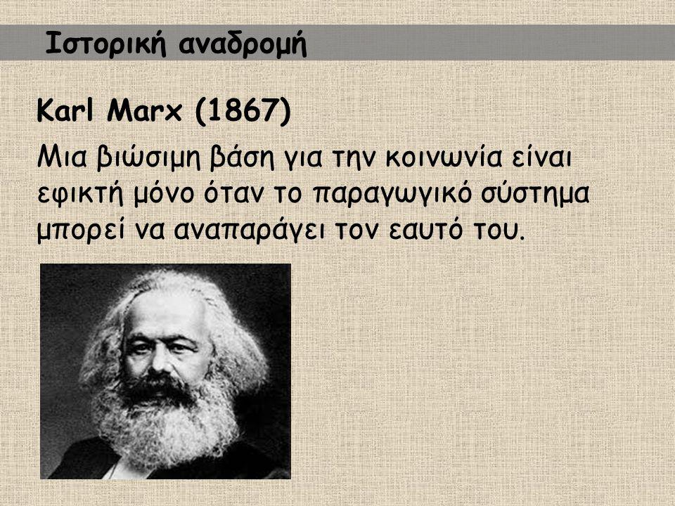 Karl Marx (1867) Μια βιώσιμη βάση για την κοινωνία είναι εφικτή μόνο όταν το παραγωγικό σύστημα μπορεί να αναπαράγει τον εαυτό του. Ιστορική αναδρομή