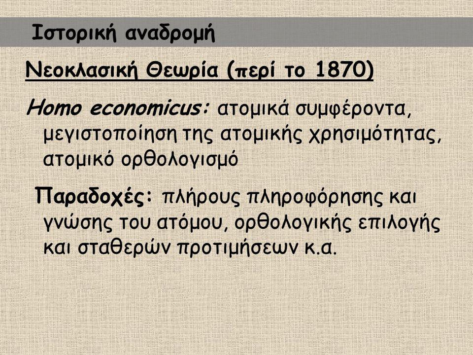 Νεοκλασική Θεωρία (περί το 1870) Homo economicus: ατομικά συμφέροντα, μεγιστοποίηση της ατομικής χρησιμότητας, ατομικό ορθολογισμό Παραδοχές: πλήρους