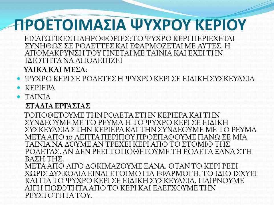 ΠΡΟΕΤΟΙΜΑΣΙΑ ΨΥΧΡΟΥ ΚΕΡΙΟΥ ΕΙΣΑΓΩΓΙΚΕΣ ΠΛΗΡΟΦΟΡΙΕΣ: ΤΟ ΨΥΧΡΟ ΚΕΡΙ ΠΕΡΙΕΧΕΤΑΙ ΣΥΝΗΘΩΣ ΣΕ ΡΟΛΕΤΤΕΣ ΚΑΙ ΕΦΑΡΜΟΖΕΤΑΙ ΜΕ ΑΥΤΕΣ. Η ΑΠΟΜΑΚΡΥΝΣΗ ΤΟΥ ΓΙΝΕΤΑΙ Μ