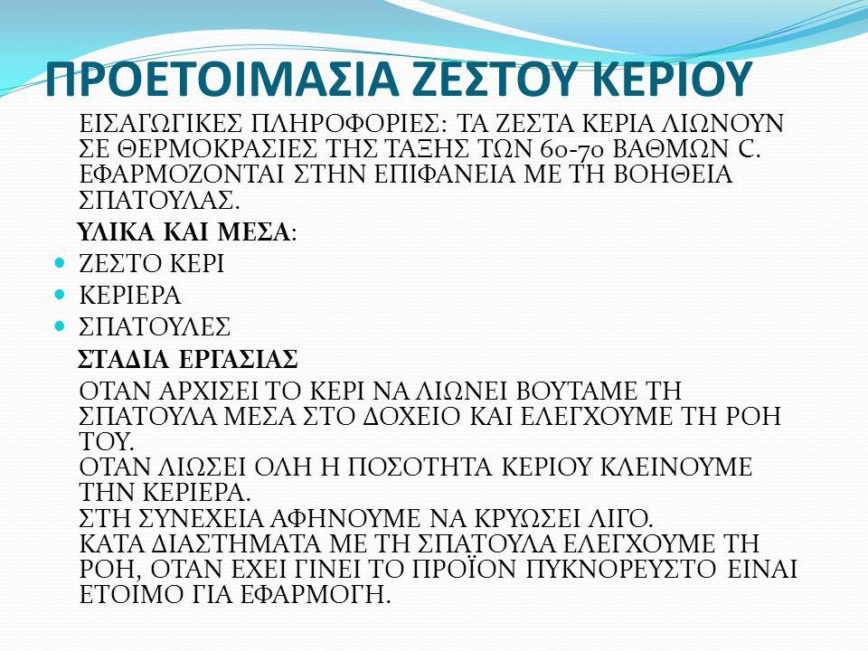 ΠΡΟΕΤΟΙΜΑΣΙΑ ΖΕΣΤΟΥ ΚΕΡΙΟΥ ΕΙΣΑΓΩΓΙΚΕΣ ΠΛΗΡΟΦΟΡΙΕΣ: ΤΑ ΖΕΣΤΑ ΚΕΡΙΑ ΛΙΩΝΟΥΝ ΣΕ ΘΕΡΜΟΚΡΑΣΙΕΣ ΤΗΣ ΤΑΞΗΣ ΤΩΝ 60-70 ΒΑΘΜΩΝ C. ΕΦΑΡΜΟΖΟΝΤΑΙ ΣΤΗΝ ΕΠΙΦΑΝΕΙΑ Μ