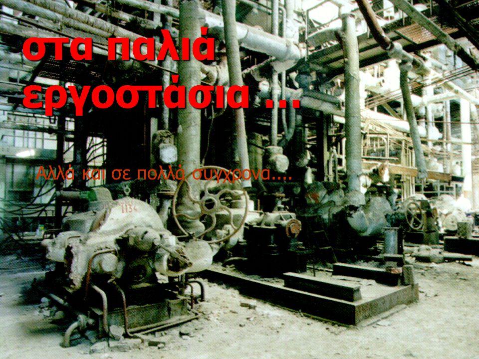 στα παλιά εργοστάσια … Αλλά και σε πολλά συγχρονα....