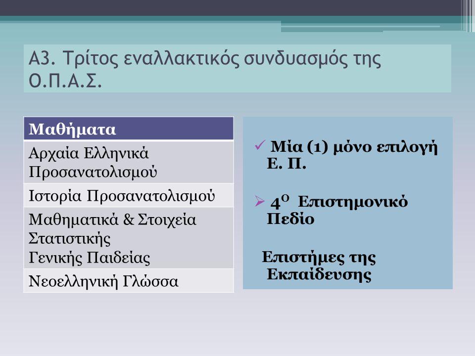 Α3. Τρίτος εναλλακτικός συνδυασμός της Ο.Π.Α.Σ. Μαθήματα Αρχαία Ελληνικά Προσανατολισμού Ιστορία Προσανατολισμού Μαθηματικά & Στοιχεία Στατιστικής Γεν