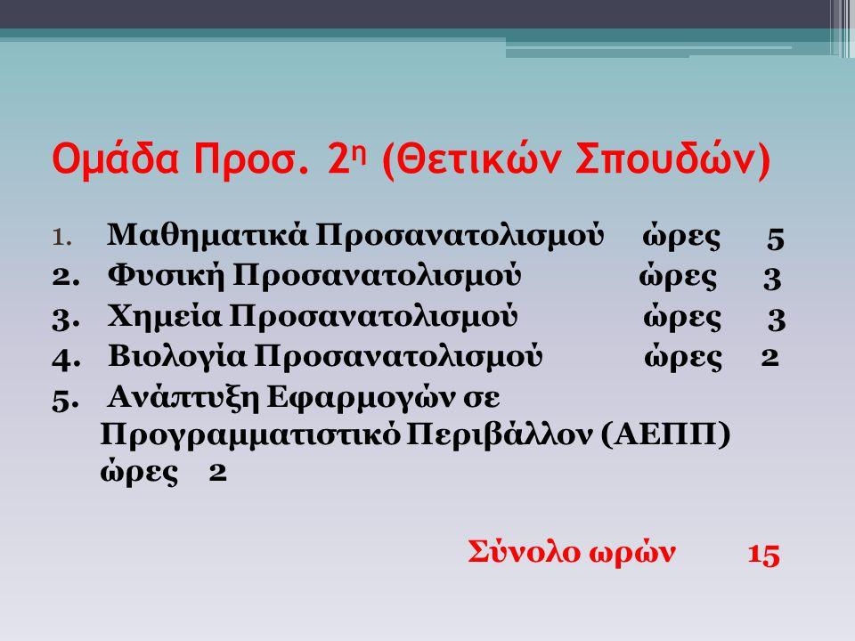 Ομάδα Προσ. 2 η (Θετικών Σπουδών) 1. Μαθηματικά Προσανατολισμού ώρες 5 2.