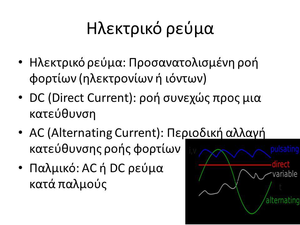 Ηλεκτρικό ρεύμα Ηλεκτρικό ρεύμα: Προσανατολισμένη ροή φορτίων (ηλεκτρονίων ή ιόντων) DC (Direct Current): ροή συνεχώς προς μια κατεύθυνση AC (Alternating Current): Περιοδική αλλαγή κατεύθυνσης ροής φορτίων Παλμικό: AC ή DC ρεύμα κατά παλμούς