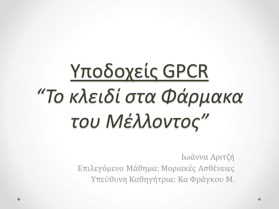 Υποδοχείς GPCR Το κλειδί στα Φάρμακα του Μέλλοντος Ιωάννα Αριτζή Επιλεγόμενο Μάθημα: Μοριακές Ασθένειες Υπεύθυνη Καθηγήτρια: Κα Φράγκου Μ.