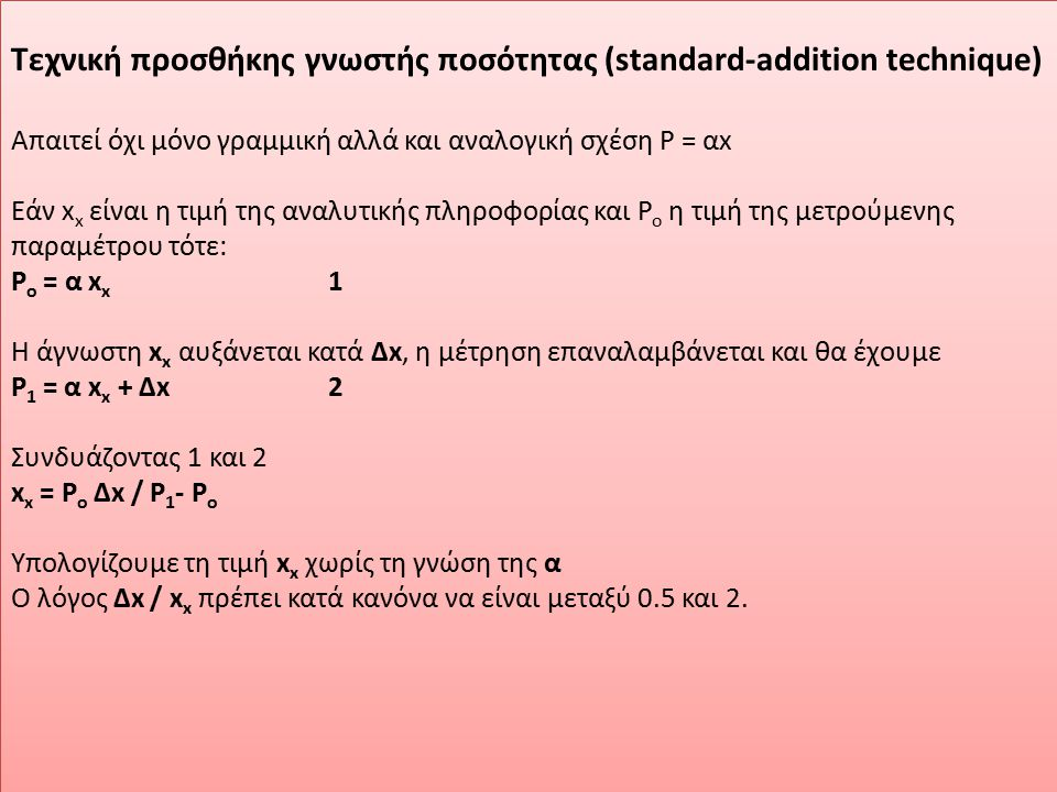 Τεχνική προσθήκης γνωστής ποσότητας (standard-addition technique) Απαιτεί όχι μόνο γραμμική αλλά και αναλογική σχέση Ρ = αx Εάν x x είναι η τιμή της α