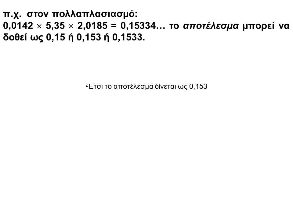 π.χ. στον πολλαπλασιασμό: 0,0142  5,35  2,0185 = 0,15334… το αποτέλεσμα μπορεί να δοθεί ως 0,15 ή 0,153 ή 0,1533. Έτσι το αποτέλεσμα δίνεται ως 0,15
