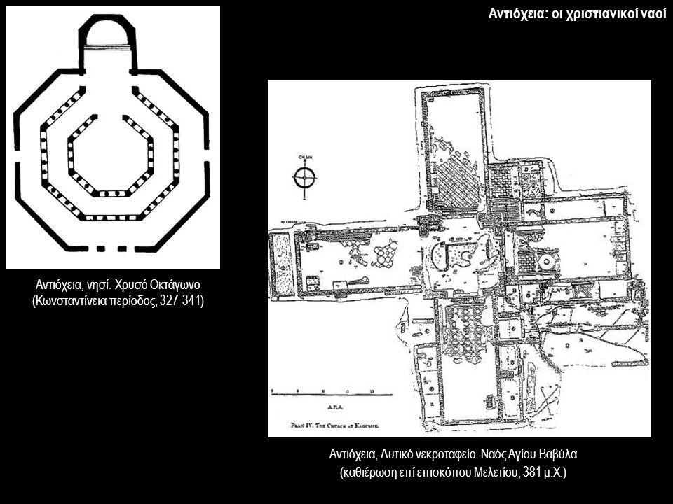 Αντιόχεια, νησί. Χρυσό Οκτάγωνο (Κωνσταντίνεια περίοδος, 327-341) Αντιόχεια, Δυτικό νεκροταφείο. Ναός Αγίου Βαβύλα (καθιέρωση επί επισκόπου Μελετίου,