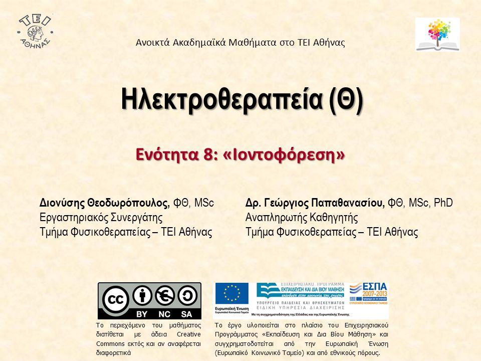Ηλεκτροθεραπεία (Θ) Ενότητα 8: «Ιοντοφόρεση» Δρ. Γεώργιος Παπαθανασίου, ΦΘ, MSc, PhD Αναπληρωτής Καθηγητής Τμήμα Φυσικοθεραπείας – ΤΕΙ Αθήνας Διονύσης