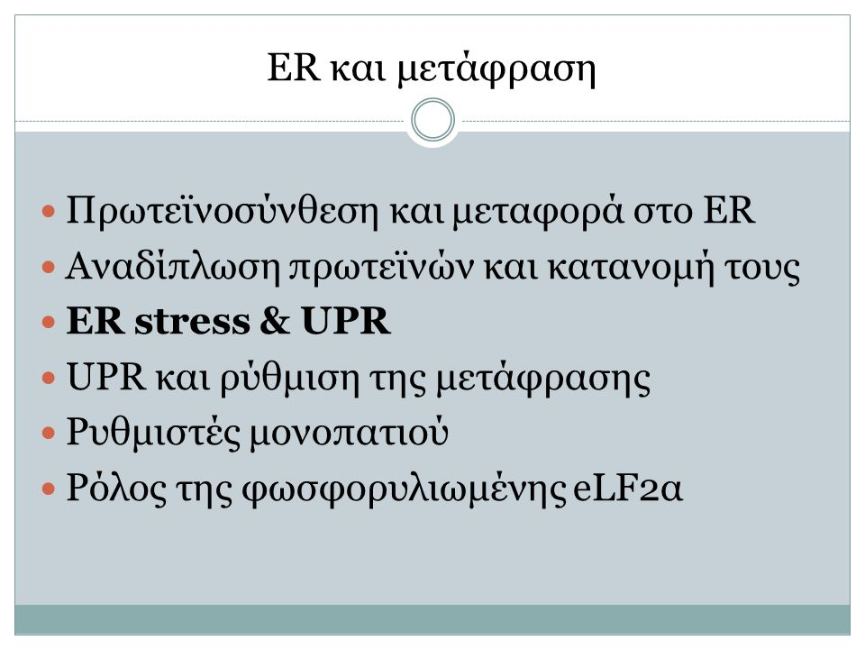 ER και μετάφραση Πρωτεϊνοσύνθεση και μεταφορά στο ER Αναδίπλωση πρωτεϊνών και κατανομή τους ER stress & UPR UPR και ρύθμιση της μετάφρασης Ρυθμιστές μονοπατιού Ρόλος της φωσφορυλιωμένης eLF2α