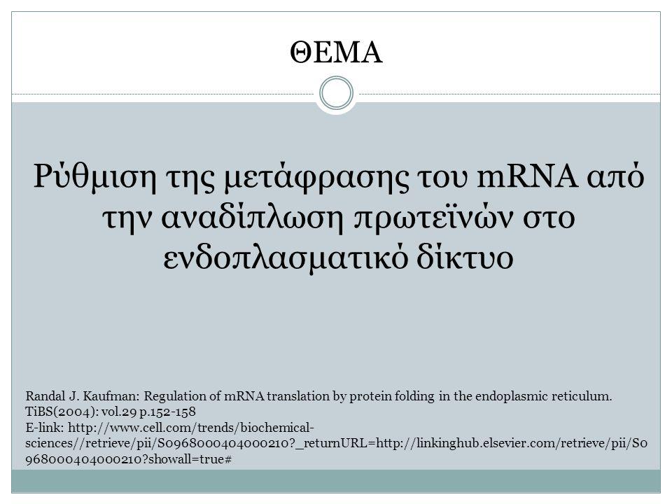 ΘΕΜΑ Ρύθμιση της μετάφρασης του mRNA από την αναδίπλωση πρωτεϊνών στο ενδοπλασματικό δίκτυο Randal J. Kaufman: Regulation of mRNA translation by prote