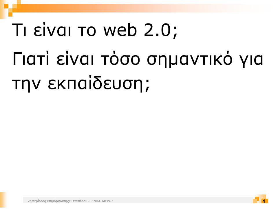 2η περίοδος επιμόρφωσης Β επιπέδου - ΓΕΝΙΚΟ ΜΕΡΟΣ 2 Με τον όρο «web 2.0» εννοούνται μια σειρά από εφαρμογές και περιβάλλοντα στο Διαδίκτυο, που χαρακτηρίζονται από το γεγονός ότι είναι ανοιχτά στην πρόσβαση και ευνοούν την ουσιαστική συμμετοχή των χρηστών: οι χρήστες δεν επισκέπτονται μόνο ιστοσελίδες, αλλά σχολιάζουν, δημιουργούν τις δικές τους ιστοσελίδες και δημιουργούν νέο περιεχόμενο.