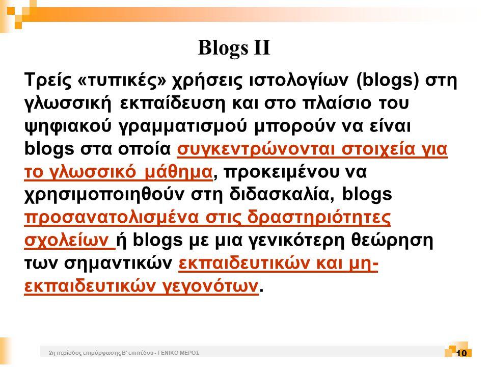 2η περίοδος επιμόρφωσης Β επιπέδου - ΓΕΝΙΚΟ ΜΕΡΟΣ 10 Blogs II Τρείς «τυπικές» χρήσεις ιστολογίων (blogs) στη γλωσσική εκπαίδευση και στο πλαίσιο του ψηφιακού γραμματισμού μπορούν να είναι blogs στα οποία συγκεντρώνονται στοιχεία για το γλωσσικό μάθημα, προκειμένου να χρησιμοποιηθούν στη διδασκαλία, blogs προσανατολισμένα στις δραστηριότητες σχολείων ή blogs με μια γενικότερη θεώρηση των σημαντικών εκπαιδευτικών και μη- εκπαιδευτικών γεγονότων.συγκεντρώνονται στοιχεία για το γλωσσικό μάθημα προσανατολισμένα στις δραστηριότητες σχολείων εκπαιδευτικών και μη- εκπαιδευτικών γεγονότων