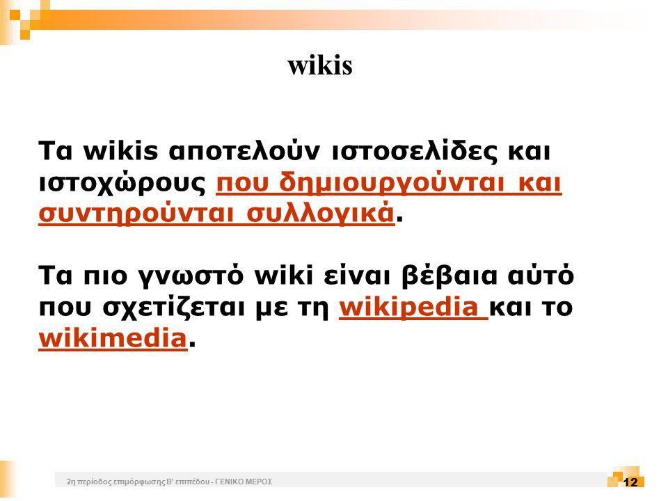 2η περίοδος επιμόρφωσης Β επιπέδου - ΓΕΝΙΚΟ ΜΕΡΟΣ 12 wikis Τα wikis αποτελούν ιστοσελίδες και ιστοχώρους που δημιουργούνται και συντηρούνται συλλογικά.που δημιουργούνται και συντηρούνται συλλογικά Τα πιο γνωστό wiki είναι βέβαια αύτό που σχετίζεται με τη wikipedia και το wikimedia.wikipedia wikimedia