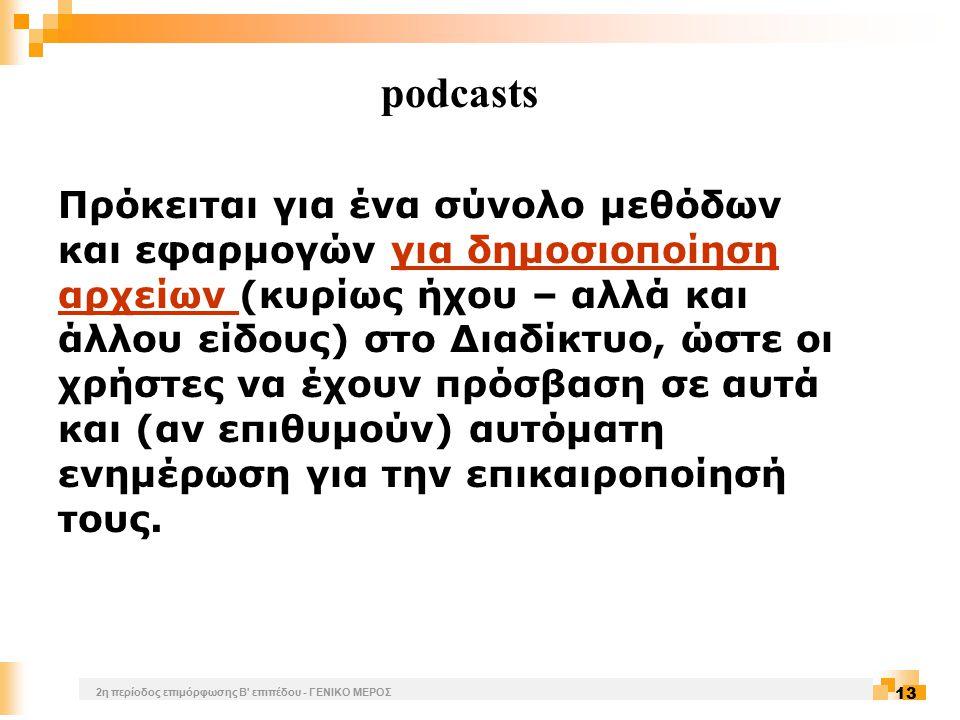 2η περίοδος επιμόρφωσης Β επιπέδου - ΓΕΝΙΚΟ ΜΕΡΟΣ 13 podcasts Πρόκειται για ένα σύνολο μεθόδων και εφαρμογών για δημοσιοποίηση αρχείων (κυρίως ήχου – αλλά και άλλου είδους) στο Διαδίκτυο, ώστε οι χρήστες να έχουν πρόσβαση σε αυτά και (αν επιθυμούν) αυτόματη ενημέρωση για την επικαιροποίησή τους.για δημοσιοποίηση αρχείων