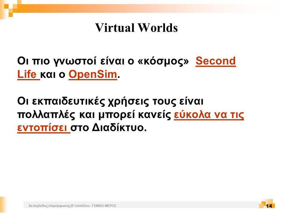 2η περίοδος επιμόρφωσης Β επιπέδου - ΓΕΝΙΚΟ ΜΕΡΟΣ 14 Virtual Worlds Οι πιο γνωστοί είναι o «κόσμος» Second Life και ο OpenSim.Second Life OpenSim Οι εκπαιδευτικές χρήσεις τους είναι πολλαπλές και μπορεί κανείς εύκολα να τις εντοπίσει στο Διαδίκτυο.εύκολα να τις εντοπίσει