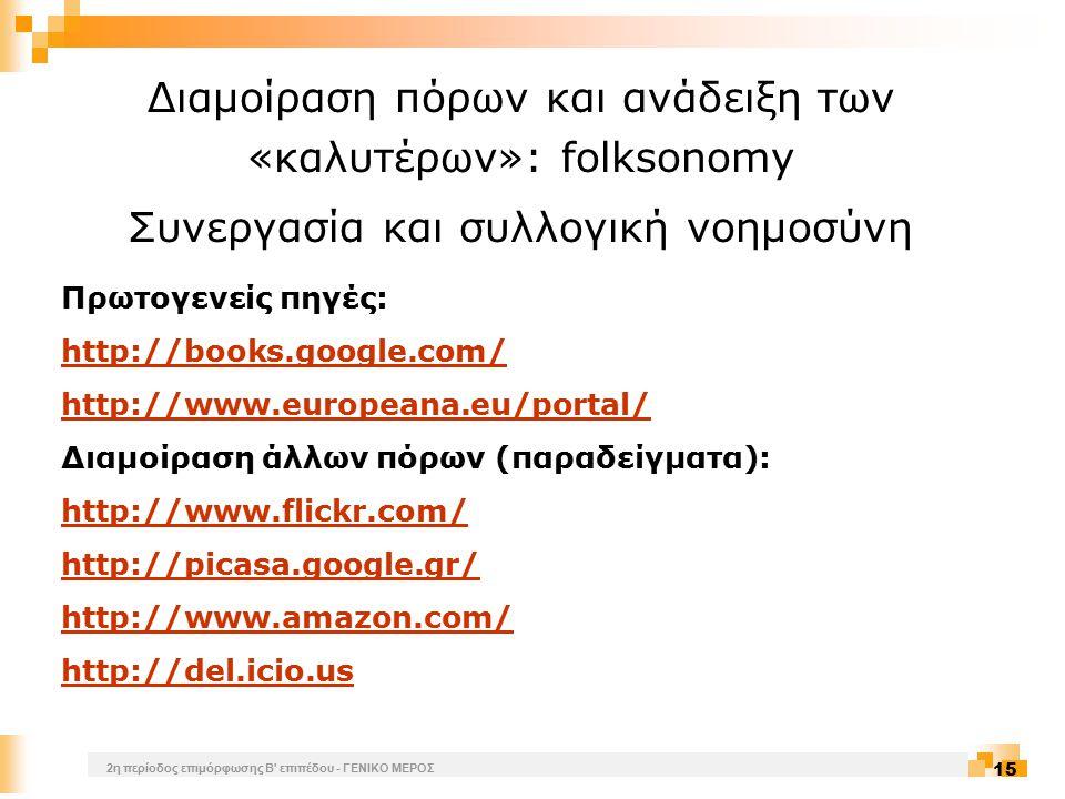 2η περίοδος επιμόρφωσης Β επιπέδου - ΓΕΝΙΚΟ ΜΕΡΟΣ 15 Διαμοίραση πόρων και ανάδειξη των «καλυτέρων»: folksonomy Συνεργασία και συλλογική νοημοσύνη Πρωτογενείς πηγές: http://books.google.com/ http://www.europeana.eu/portal/ Διαμοίραση άλλων πόρων (παραδείγματα): http://www.flickr.com/ http://picasa.google.gr/ http://www.amazon.com/ http://del.icio.us