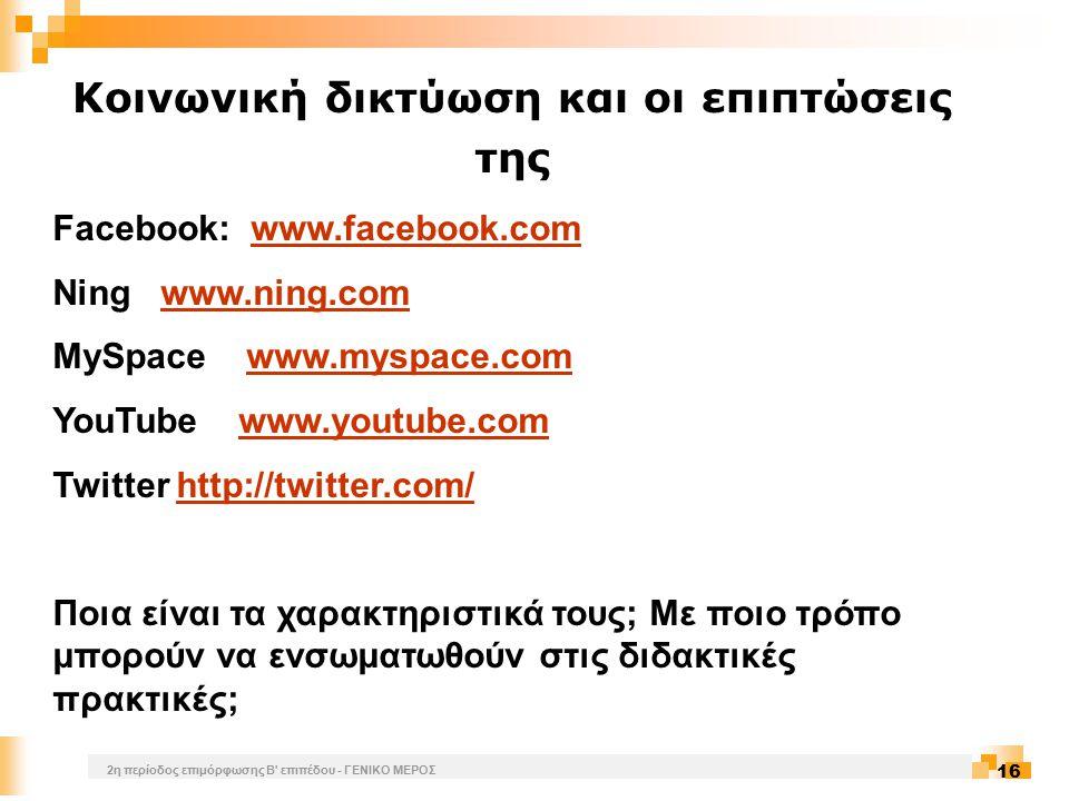 2η περίοδος επιμόρφωσης Β επιπέδου - ΓΕΝΙΚΟ ΜΕΡΟΣ 16 Κοινωνική δικτύωση και οι επιπτώσεις της Facebook: www.facebook.comwww.facebook.com Ning www.ning.comwww.ning.com MySpace www.myspace.comwww.myspace.com YouTube www.youtube.comwww.youtube.com Twitter http://twitter.com/http://twitter.com/ Ποια είναι τα χαρακτηριστικά τους; Με ποιο τρόπο μπορούν να ενσωματωθούν στις διδακτικές πρακτικές;
