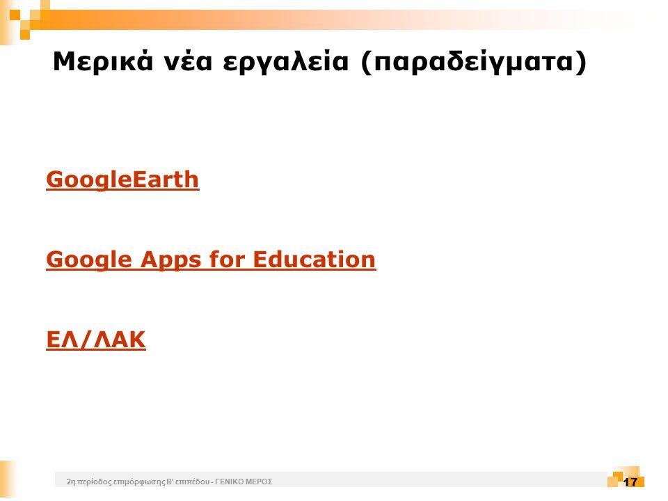 2η περίοδος επιμόρφωσης Β επιπέδου - ΓΕΝΙΚΟ ΜΕΡΟΣ 17 Mερικά νέα εργαλεία (παραδείγματα) GoogleEarth Google Apps for Education ΕΛ/ΛΑΚ