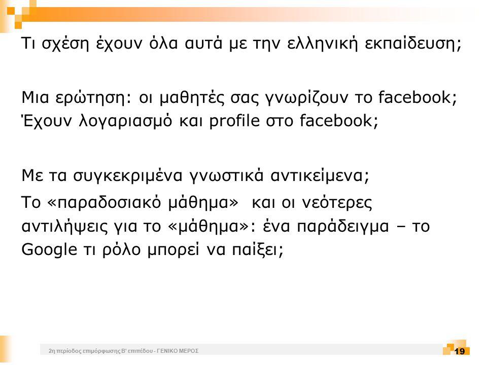2η περίοδος επιμόρφωσης Β επιπέδου - ΓΕΝΙΚΟ ΜΕΡΟΣ 19 Τι σχέση έχουν όλα αυτά με την ελληνική εκπαίδευση; Μια ερώτηση: οι μαθητές σας γνωρίζουν το facebook; Έχουν λογαριασμό και profile στο facebook; Με τα συγκεκριμένα γνωστικά αντικείμενα; Το «παραδοσιακό μάθημα» και οι νεότερες αντιλήψεις για το «μάθημα»: ένα παράδειγμα – το Google τι ρόλο μπορεί να παίξει;