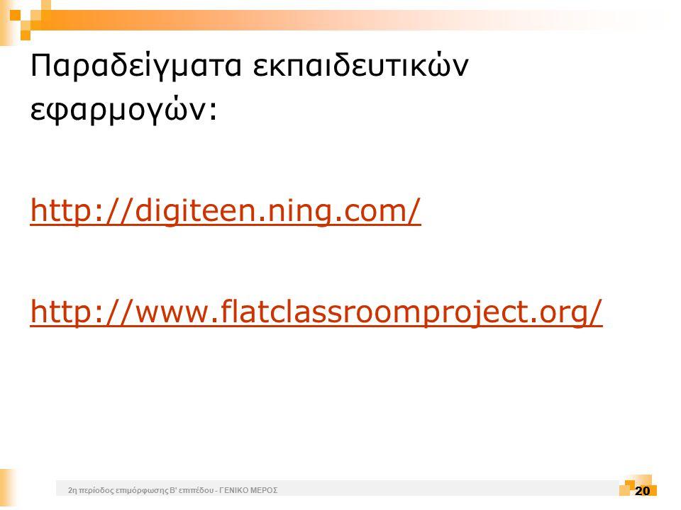 2η περίοδος επιμόρφωσης Β επιπέδου - ΓΕΝΙΚΟ ΜΕΡΟΣ 20 Παραδείγματα εκπαιδευτικών εφαρμογών: http://digiteen.ning.com/ http://www.flatclassroomproject.org/