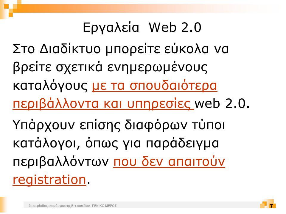 2η περίοδος επιμόρφωσης Β επιπέδου - ΓΕΝΙΚΟ ΜΕΡΟΣ 7 Εργαλεία Web 2.0 Στο Διαδίκτυο μπορείτε εύκολα να βρείτε σχετικά ενημερωμένους καταλόγους με τα σπουδαιότερα περιβάλλοντα και υπηρεσίες web 2.0.με τα σπουδαιότερα περιβάλλοντα και υπηρεσίες Υπάρχουν επίσης διαφόρων τύποι κατάλογοι, όπως για παράδειγμα περιβαλλόντων που δεν απαιτούν registration.που δεν απαιτούν registration