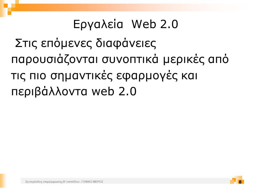 2η περίοδος επιμόρφωσης Β επιπέδου - ΓΕΝΙΚΟ ΜΕΡΟΣ 8 Εργαλεία Web 2.0 Στις επόμενες διαφάνειες παρουσιάζονται συνοπτικά μερικές από τις πιο σημαντικές εφαρμογές και περιβάλλοντα web 2.0