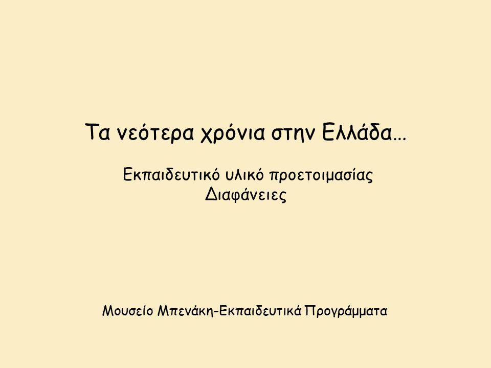 Τα νεότερα χρόνια στην Ελλάδα… Εκπαιδευτικό υλικό προετοιμασίας Διαφάνειες Μουσείο Μπενάκη-Εκπαιδευτικά Προγράμματα