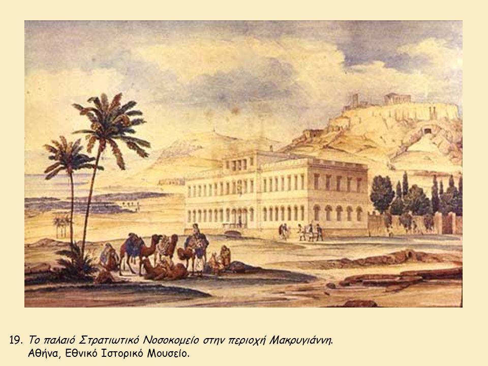 19. Το παλαιό Στρατιωτικό Νοσοκομείο στην περιοχή Μακρυγιάννη. Αθήνα, Εθνικό Ιστορικό Μουσείο.