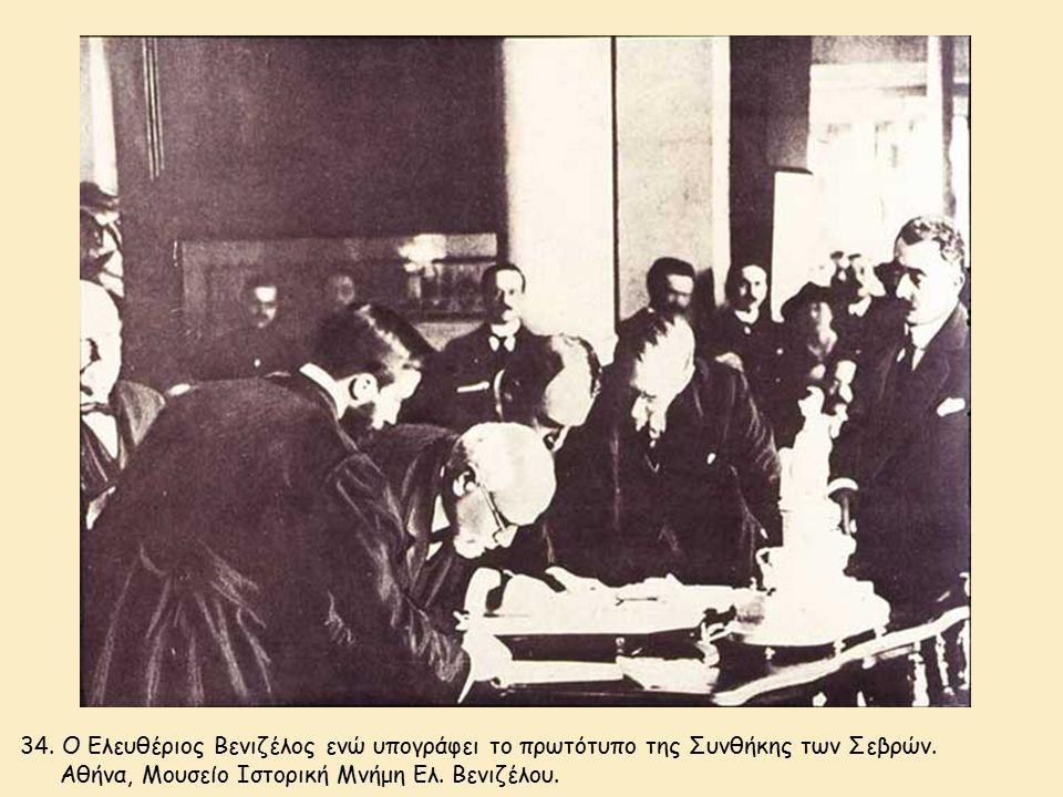 34. Ο Ελευθέριος Βενιζέλος ενώ υπογράφει το πρωτότυπο της Συνθήκης των Σεβρών. Αθήνα, Μουσείο Ιστορική Μνήμη Ελ. Βενιζέλου.