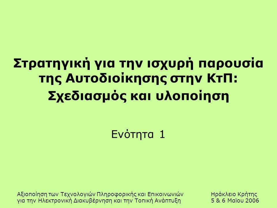 Αξιοποίηση των Τεχνολογιών Πληροφορικής και ΕπικοινωνιώνΗράκλειο Κρήτης για την Ηλεκτρονική Διακυβέρνηση και την Τοπική Ανάπτυξη5 & 6 Μαϊου 2006 Στρατηγική για την ισχυρή παρουσία της Αυτοδιοίκησης στην ΚτΠ: Σχεδιασμός και υλοποίηση Ενότητα 1